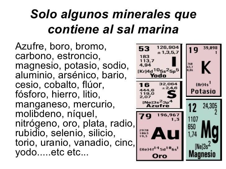 Solo algunos minerales que     contiene al sal marinaAzufre, boro, bromo,carbono, estroncio,magnesio, potasio, sodio,alumi...