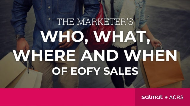 THE MARKETER'S WHO, WHAT, WHERE AND WHEN OF EOFY SALES