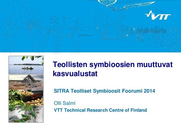 Teollisten symbioosien muuttuvat kasvualustat SITRA Teolliset Symbioosit Foorumi 2014 Olli Salmi VTT Technical Research Ce...