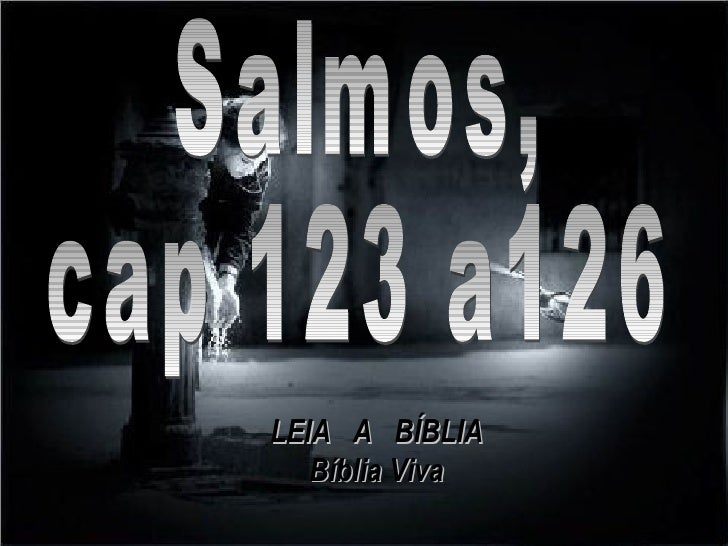 Salmos, cap 123 a126 LEIA  A  BÍBLIA Bíblia Viva