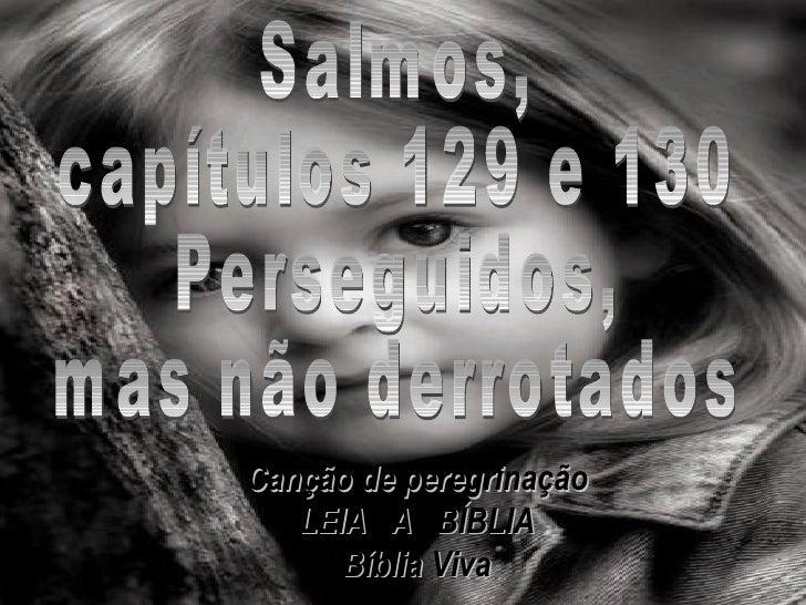 Salmos, capítulos 129 e 130 Perseguidos, mas não derrotados Canção de peregrinação LEIA  A  BÍBLIA Bíblia Viva
