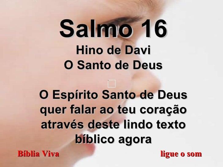 Bíblia Viva  ligue o som Salmo 16 Hino de Davi O Santo de Deus O Espírito Santo de Deus quer falar ao teu coração através ...