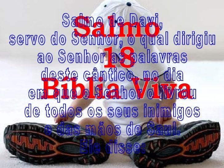 Salmo 18 Bíblia Viva Salmo de Davi, servo do Senhor, o qual dirigiu ao Senhor as palavras deste cântico, no dia em que o S...