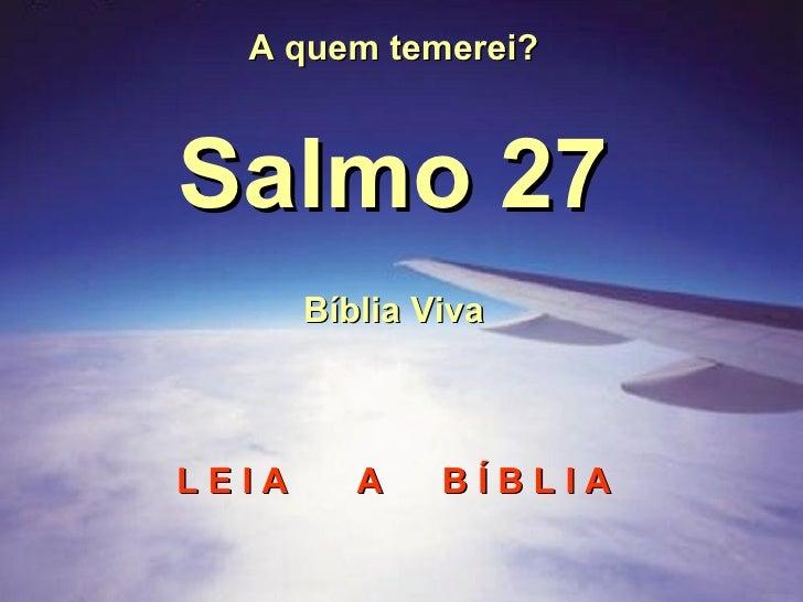 A quem temerei? Salmo 27 Bíblia Viva L E I A  A  B Í B L I A
