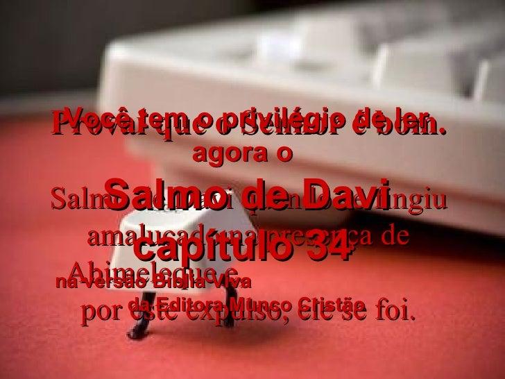 Provai que o Senhor é bom. Salmo de Davi quando se fingiu amalucado na presença de Abimeleque e,  por este expulso, ele se...