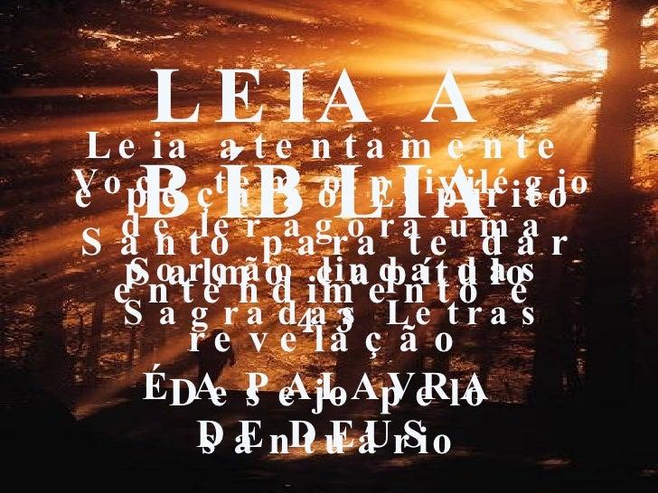 LEIA A BÍBLIA É A PALAVRA DE DEUS Leia atentamente e peça ao Espírito Santo para te dar entendimento e revelação Você tem ...