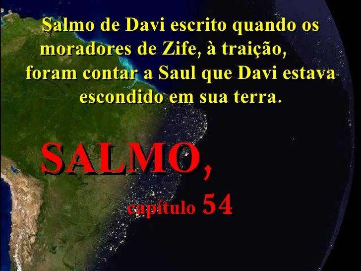 Salmo de Davi escrito quando os moradores de Zife, à traição,  foram contar a Saul que Davi estava escondido em sua terra....