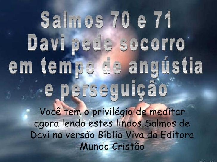 Salmos 70 e 71 Davi pede socorro em tempo de angústia e perseguição Você tem o privilégio de meditar agora lendo estes lin...
