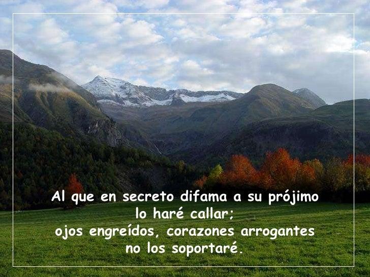 Al que en secreto difama a su prójimo lo haré callar; ojos engreídos, corazones arrogantes no los soportaré.