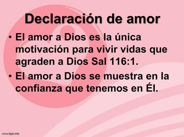 Declaración de amor • El amor a Dios es la única motivación para vivir vidas que agraden a Dios Sal 116:1. • El amor a Dio...
