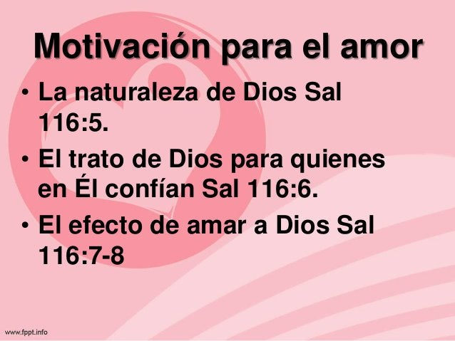 Motivación para el amor • La naturaleza de Dios Sal 116:5. • El trato de Dios para quienes en Él confían Sal 116:6. • El e...