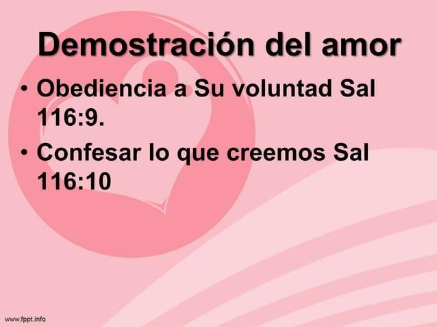 Demostración del amor • Obediencia a Su voluntad Sal 116:9. • Confesar lo que creemos Sal 116:10