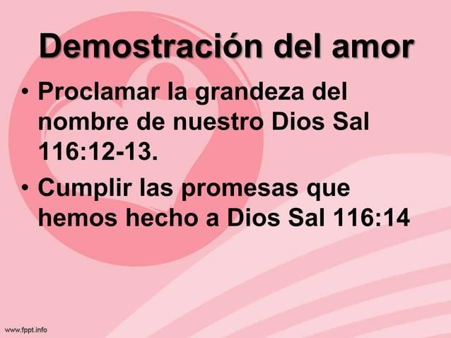 Demostración del amor • Proclamar la grandeza del nombre de nuestro Dios Sal 116:12-13. • Cumplir las promesas que hemos h...