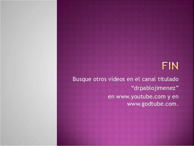"""Busque otros vídeos en el canal titulado  """"drpablojimenez""""  en www.youtube.com y en  www.godtube.com."""
