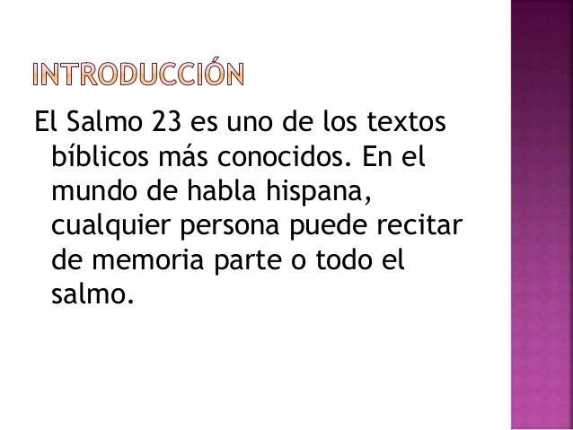 El Salmo 23 es uno de los textos  bíblicos más conocidos. En el  mundo de habla hispana,  cualquier persona puede recitar ...