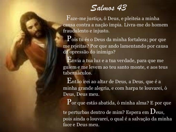Salmos 43 Faze-me justiça, ó Deus, e pleiteia a minhacausa contra a nação ímpia. Livra-me do homemfraudulento e injusto. P...