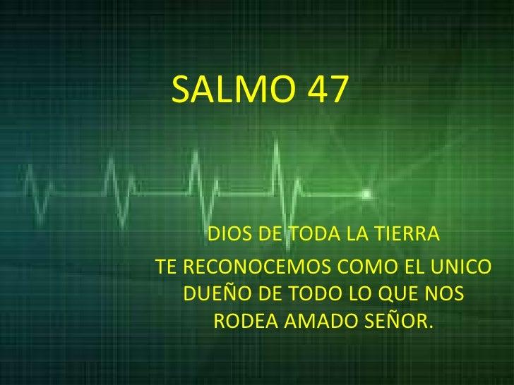 SALMO 47     DIOS DE TODA LA TIERRATE RECONOCEMOS COMO EL UNICO   DUEÑO DE TODO LO QUE NOS      RODEA AMADO SEÑOR.
