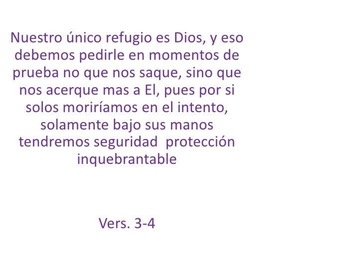 Nuestro único refugio es Dios, y eso debemos pedirle en momentos de prueba no que nos saque, sino que nos acerque mas a El...