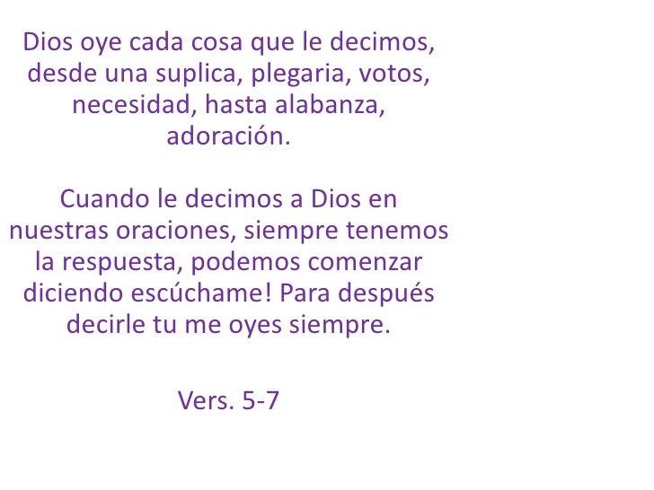 Dios oye cada cosa que le decimos, desde una suplica, plegaria, votos, necesidad, hasta alabanza, adoración.Cuando le deci...