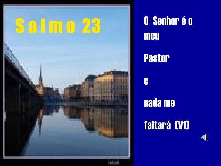 O Senhor é o S a l m o 23   meu                Pastor                e                nada me                faltará (V1)