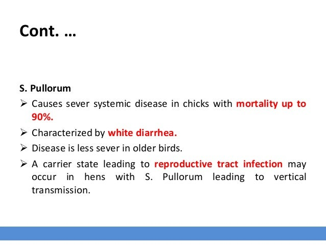 Cont. … S. Pullorum  Causes sever systemic disease in chicks with mortality up to 90%.  Characterized by white diarrhea....