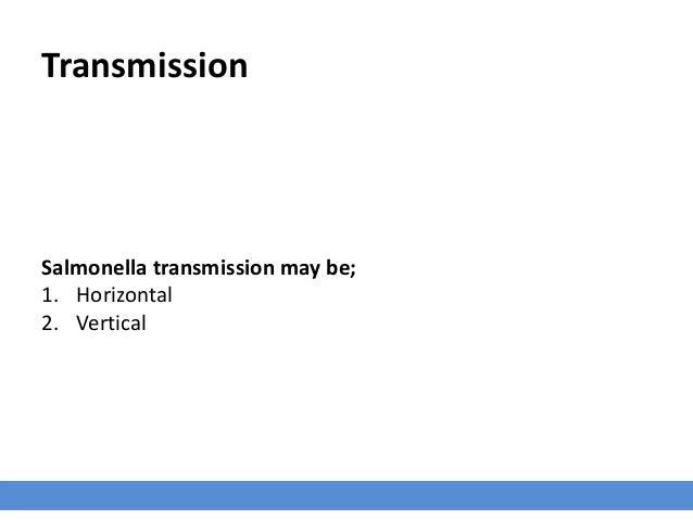 Transmission Salmonella transmission may be; 1. Horizontal 2. Vertical