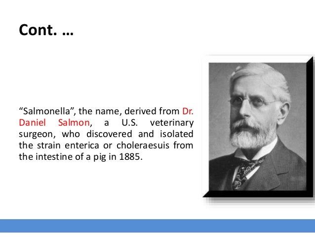 """Cont. … """"Salmonella"""", the name, derived from Dr. Daniel Salmon, a U.S. veterinary surgeon, who discovered and isolated the..."""