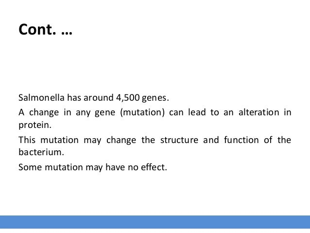 Cont. … Salmonella has around 4,500 genes. A change in any gene (mutation) can lead to an alteration in protein. This muta...