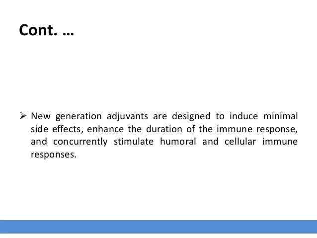 Cont. …  New generation adjuvants are designed to induce minimal side effects, enhance the duration of the immune respons...