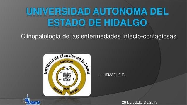 UNIVERSIDAD AUTONOMA DEL  ESTADO DE HIDALGO  Clinopatología de las enfermedades Infecto-contagiosas.  • ISMAEL E.E.  26 DE...