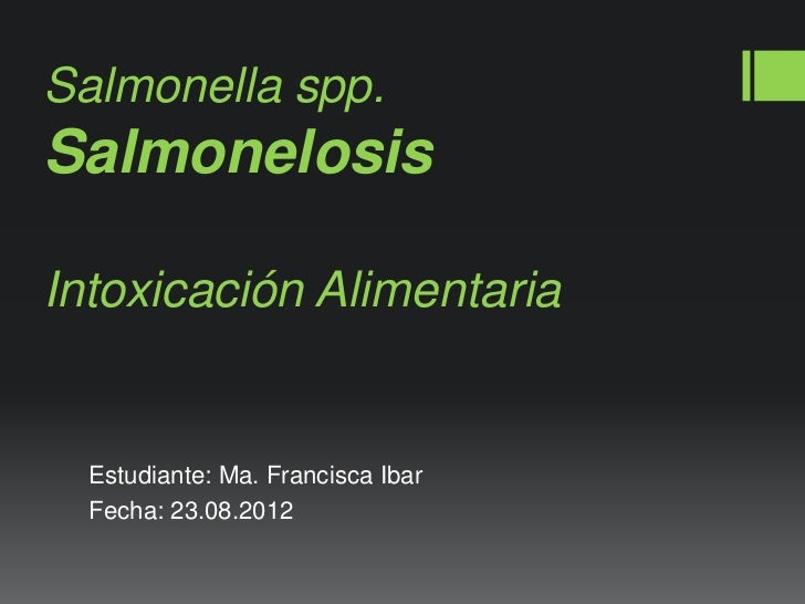 Salmonella spp.SalmonelosisIntoxicación Alimentaria  Estudiante: Ma. Francisca Ibar  Fecha: 23.08.2012