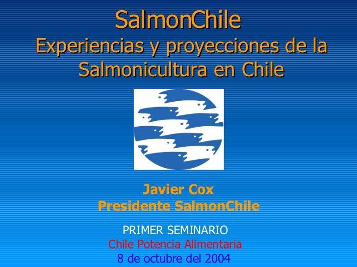 SalmonChile  Experiencias y proyecciones de la Salmonicultura en Chile PRIMER SEMINARIO Chile Potencia Alimentaria 8 de oc...