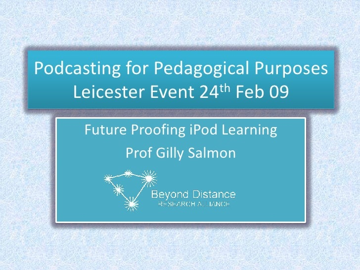Podcasting for Pedagogical PurposesLeicester Event 24th Feb 09<br />Future Proofing iPod Learning<br />Prof Gilly Salmon<b...