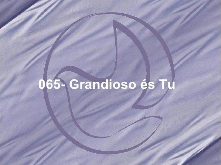 065- Grandioso és Tu