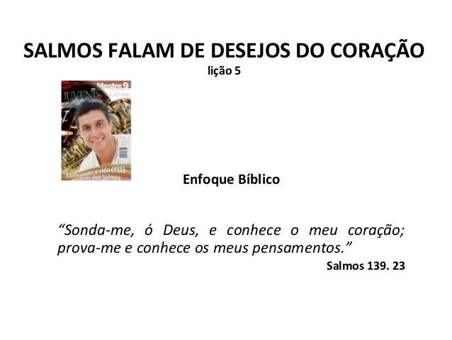 """SALMOS FALAM DE DESEJOS DO CORAÇÃO lição 5  Enfoque Bíblico  """"Sonda-me, ó Deus, e conhece o meu coração; prova-me e conhec..."""