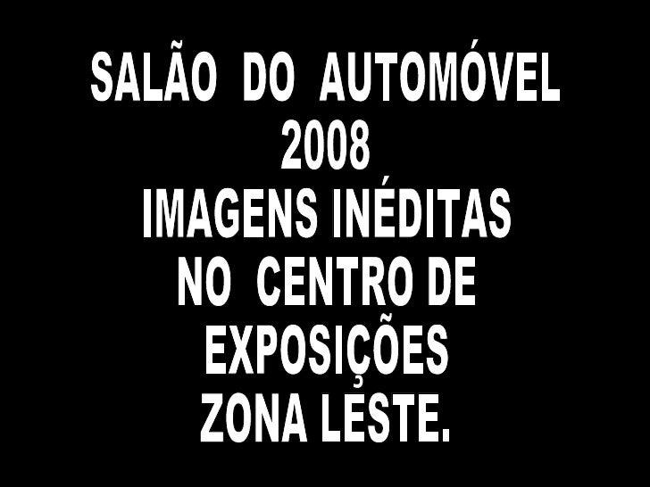 SALÃO  DO  AUTOMÓVEL  2008 IMAGENS INÉDITAS NO  CENTRO DE EXPOSIÇÕES  ZONA LESTE.