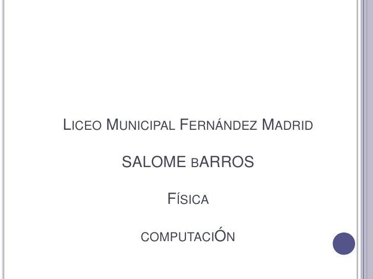LICEO MUNICIPAL FERNÁNDEZ MADRID       SALOME BARROS             FÍSICA         COMPUTACIÓN