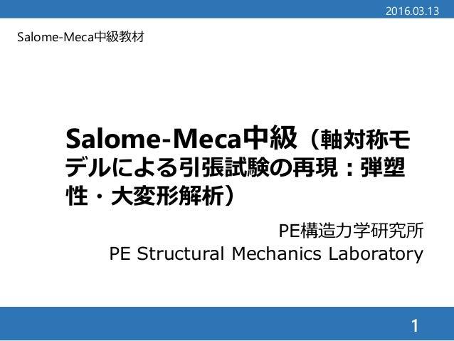 Salome-Meca中級教材 Salome-Meca中級(軸対称モ デルによる引張試験の再現:弾塑 性・大変形解析) 1 2016.03.13 PE構造力学研究所 PE Structural Mechanics Laboratory