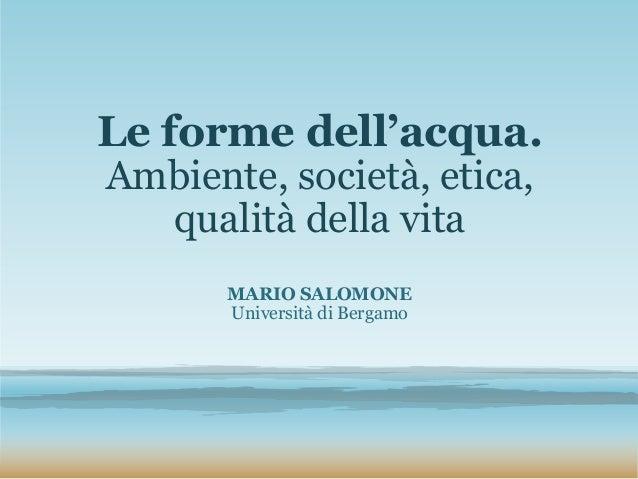 Le forme dell'acqua. Ambiente, società, etica, qualità della vita MARIO SALOMONE Università di Bergamo