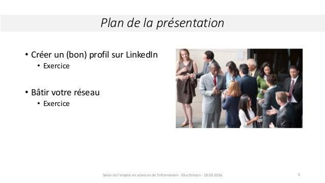• Créer un (bon) profil sur LinkedIn • Exercice • Bâtir votre réseau • Exercice Plan de la présentation Salon de l'emploi ...