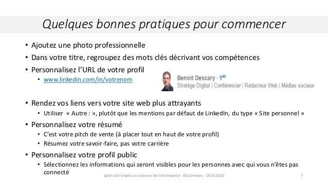 • Ajoutez une photo professionnelle • Dans votre titre, regroupez des mots clés décrivant vos compétences • Personnalisez ...
