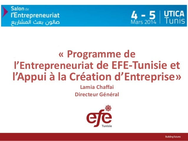 « Programme de l'Entrepreneuriat de EFE-Tunisie et  l'Appui à la Création d'Entreprise» Lamia Chaffai Directeur Général