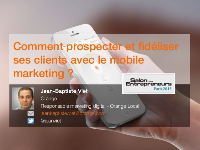 Comment prospecter et fidéliser ses clients avec le mobile marketing ? Jean-Baptiste Viet Orange Responsable marketing dig...