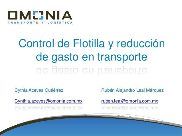 Control de Flotilla y reducción de gasto en transporte Cythia Aceves Gutiérrez Cynthia.aceves@omonia.com.mx Rubén Alejandr...