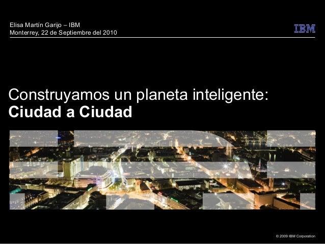 © 2009 IBM Corporation Construyamos un planeta inteligente: Ciudad a Ciudad Elisa Martín Garijo – IBM Monterrey, 22 de Sep...