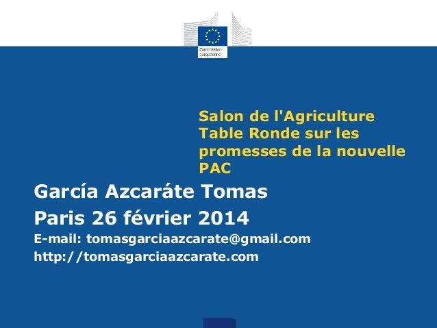 Salon de l'Agriculture Table Ronde sur les promesses de la nouvelle PAC  García Azcaráte Tomas Paris 26 février 2014 E-mai...