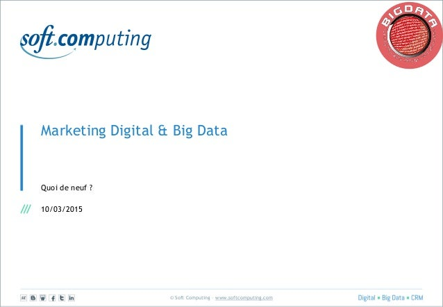 © Soft Computing – www.softcomputing.com Marketing Digital & Big Data Quoi de neuf ? 10/03/2015
