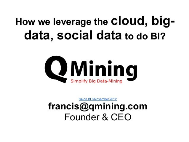 How we leverage the cloud,             big- data, social data to do BI?            Salon BI 6 November 2012      francis@q...