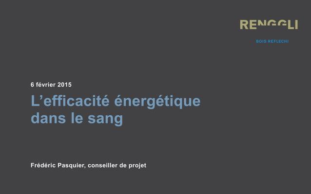 6 février 2015 L'efficacité énergétique dans le sang Frédéric Pasquier, conseiller de projet