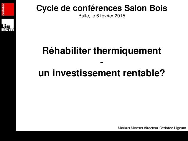Cycle de conférences Salon Bois Bulle, le 6 février 2015 Réhabiliter thermiquement - un investissement rentable? Markus Mo...